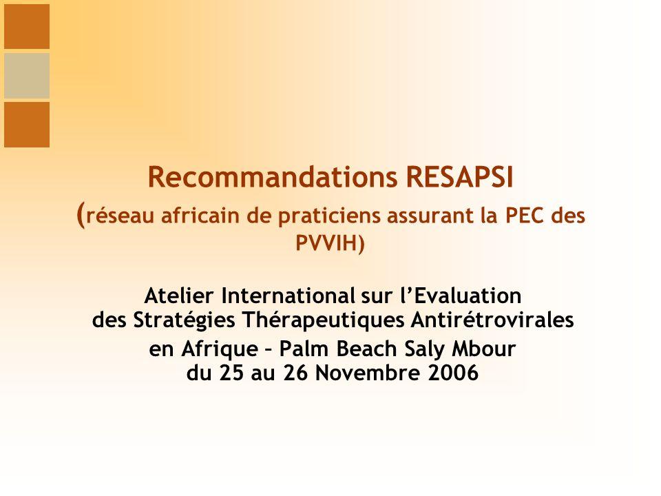 Recommandations RESAPSI ( réseau africain de praticiens assurant la PEC des PVVIH) Atelier International sur lEvaluation des Stratégies Thérapeutiques Antirétrovirales en Afrique – Palm Beach Saly Mbour du 25 au 26 Novembre 2006