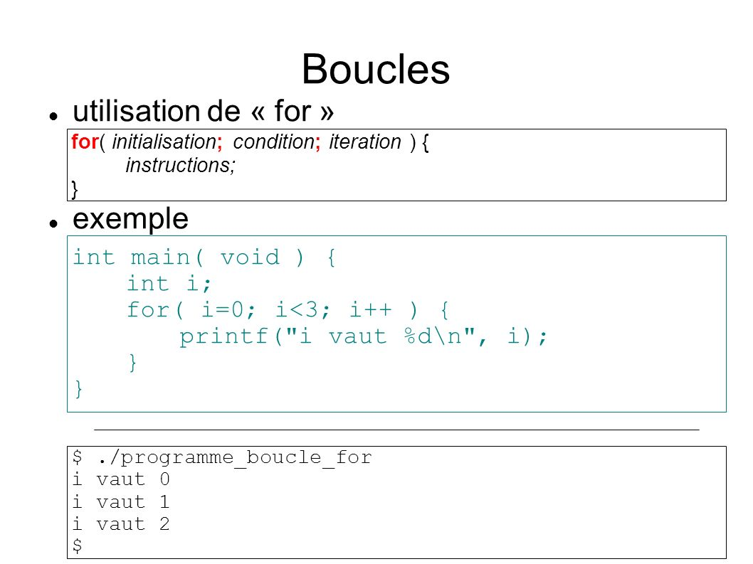 Boucles utilisation de « for » exemple for( initialisation; condition; iteration ) { instructions; } int main( void ) { int i; for( i=0; i<3; i++ ) {