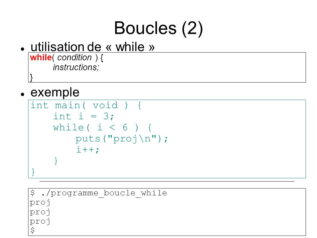 Boucles (2) while( condition ) { instructions; } int main( void ) { int i = 3; while( i < 6 ) { puts( proj\n ); i++; } utilisation de « while » exemple $./programme_boucle_while proj $