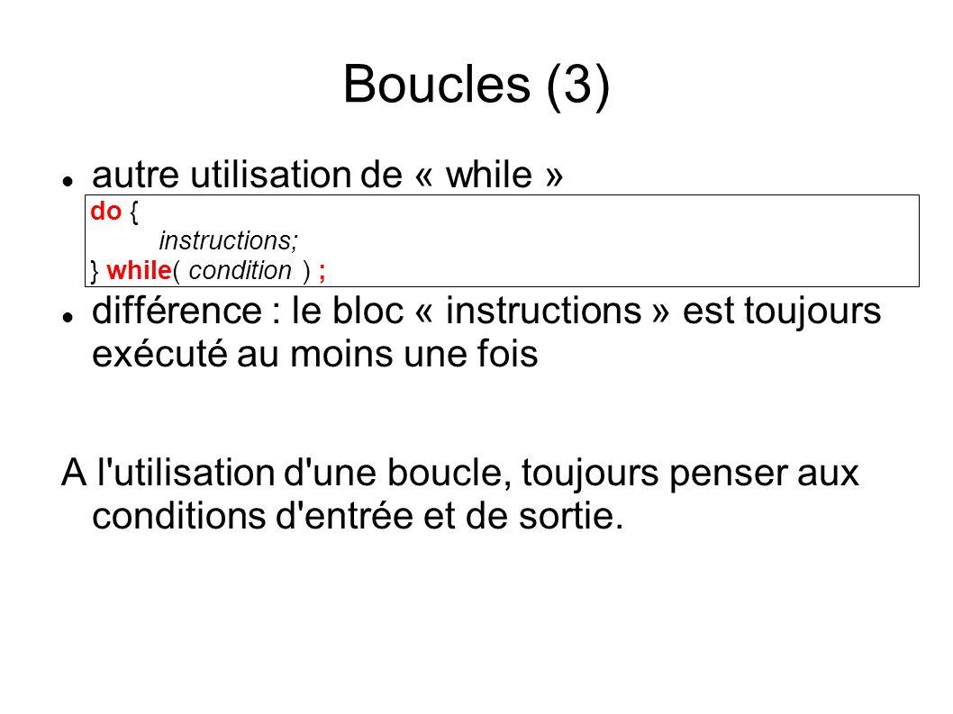 Boucles (3) do { instructions; } while( condition ) ; autre utilisation de « while » différence : le bloc « instructions » est toujours exécuté au moins une fois A l utilisation d une boucle, toujours penser aux conditions d entrée et de sortie.