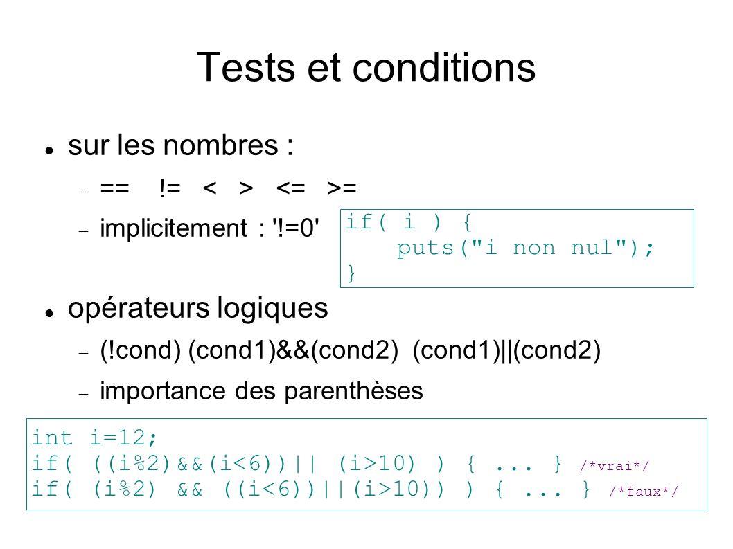 Tests et conditions sur les nombres : == != = implicitement : !=0 opérateurs logiques (!cond) (cond1)&&(cond2) (cond1)||(cond2) importance des parenthèses if( i ) { puts( i non nul ); } int i=12; if( ((i%2)&&(i 10) ) {...