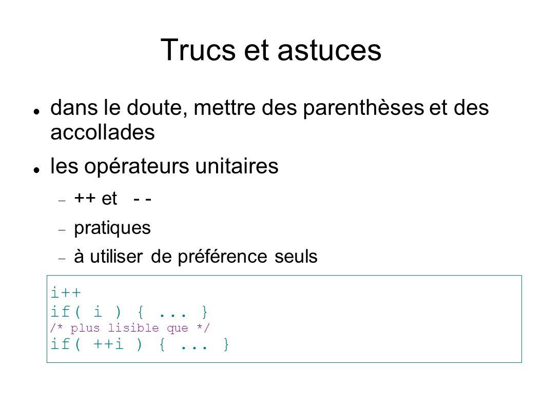 Trucs et astuces dans le doute, mettre des parenthèses et des accollades les opérateurs unitaires ++ et - - pratiques à utiliser de préférence seuls i++ if( i ) {...