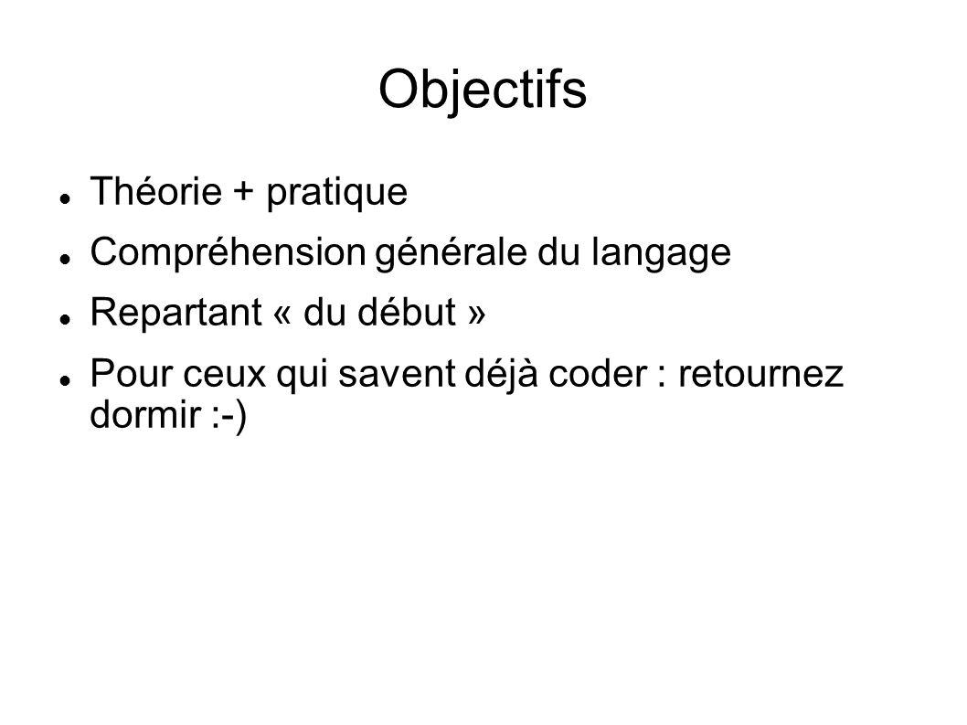 Objectifs Théorie + pratique Compréhension générale du langage Repartant « du début » Pour ceux qui savent déjà coder : retournez dormir :-)