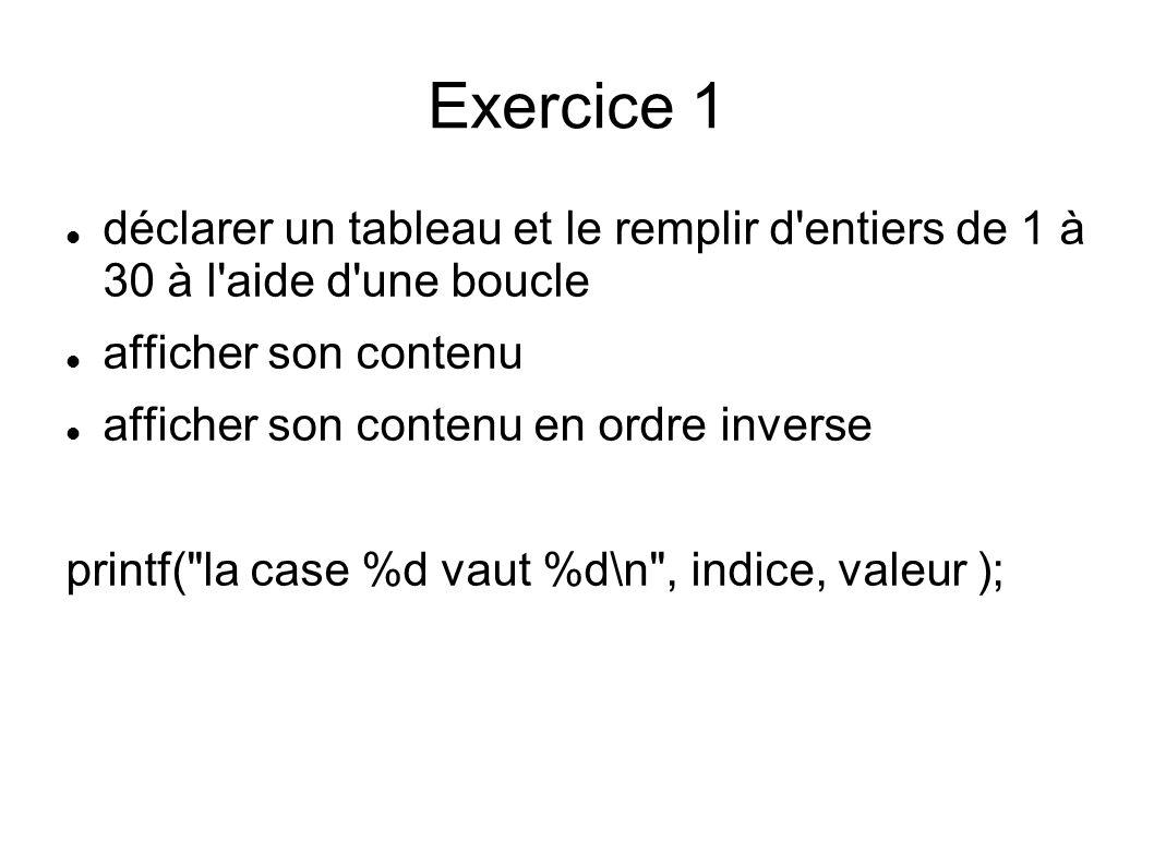 Exercice 1 déclarer un tableau et le remplir d entiers de 1 à 30 à l aide d une boucle afficher son contenu afficher son contenu en ordre inverse printf( la case %d vaut %d\n , indice, valeur );