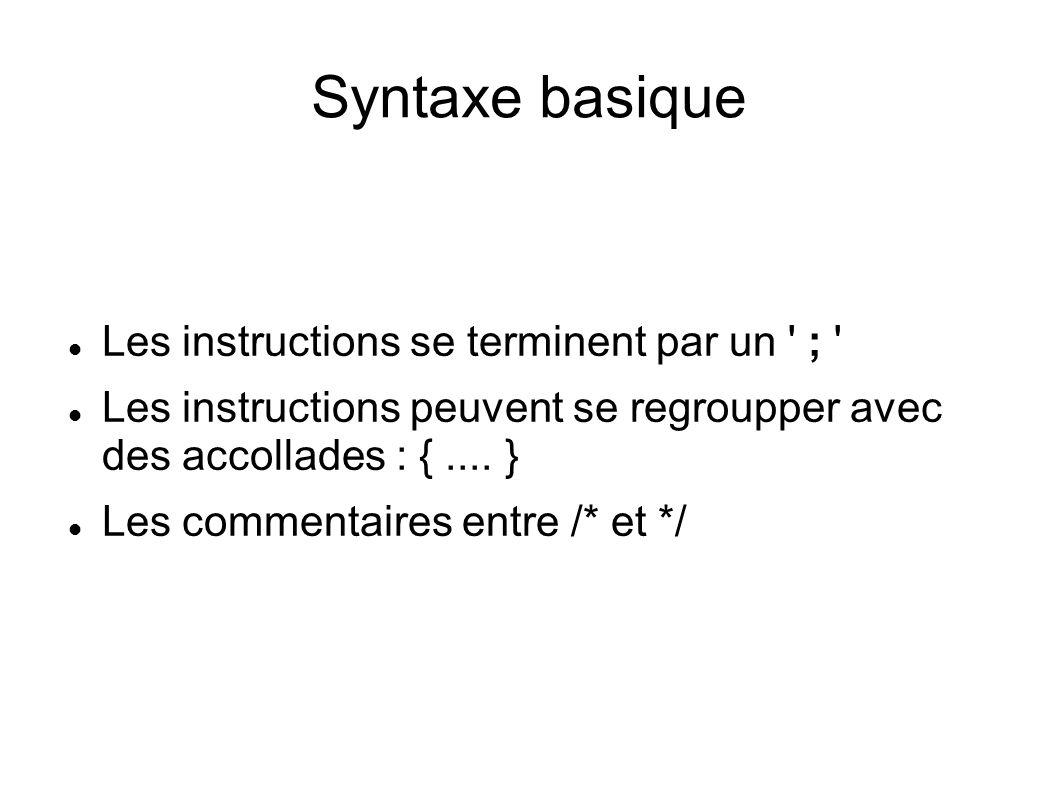 Syntaxe basique Les instructions se terminent par un ; Les instructions peuvent se regroupper avec des accollades : {....