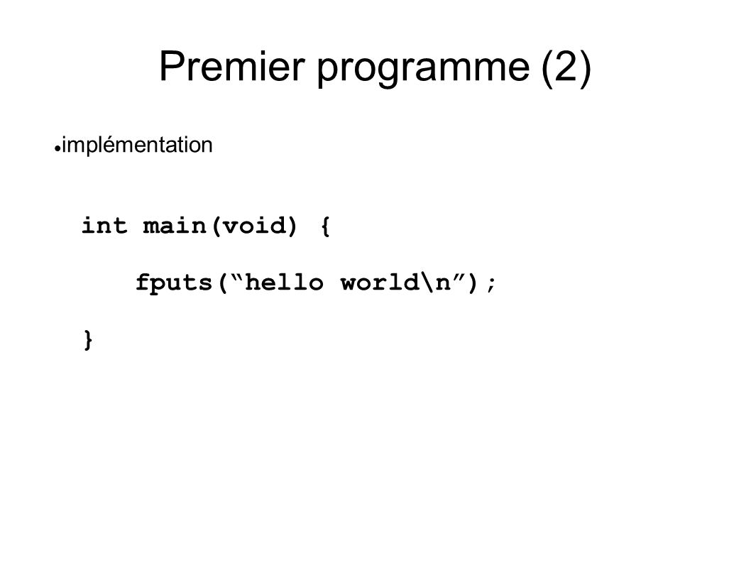 Premier programme (2) int main(void) { fputs(hello world\n); } implémentation