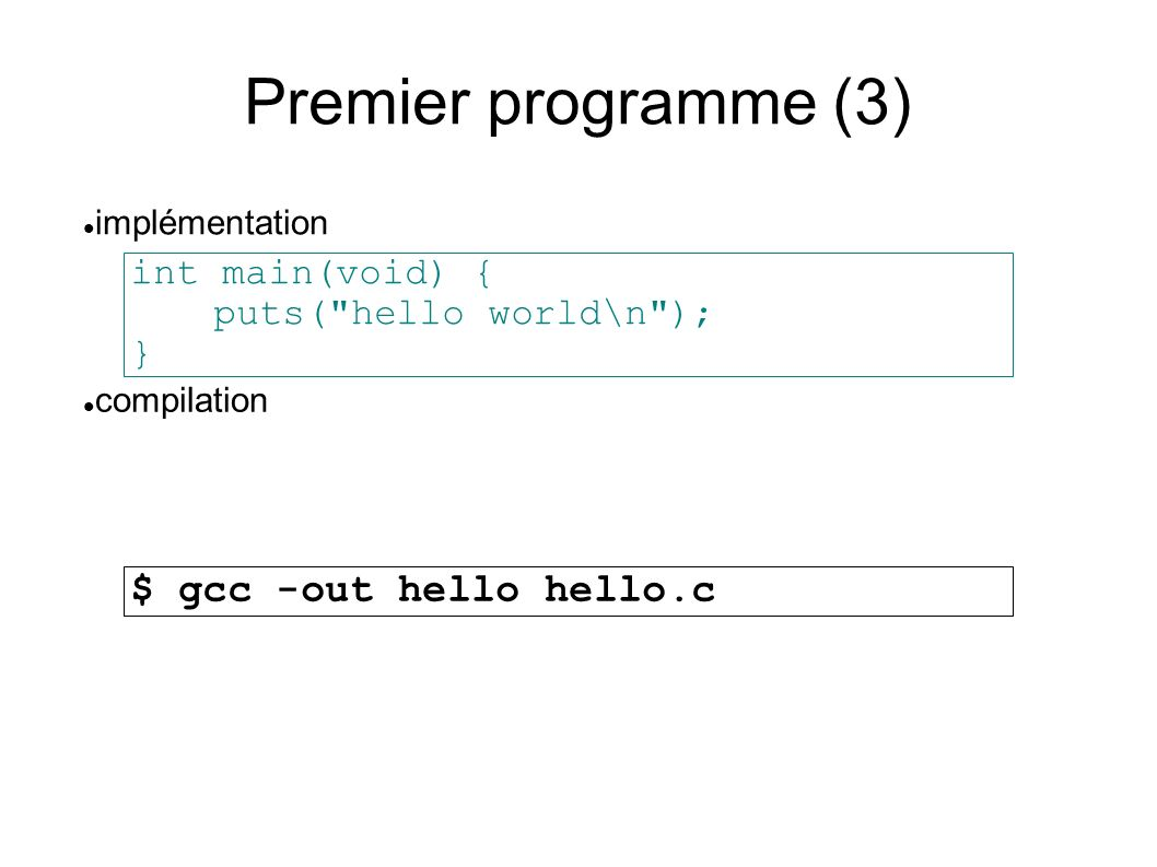 Premier programme (3) int main(void) { puts( hello world\n ); } compilation implémentation $ gcc -out hello hello.c