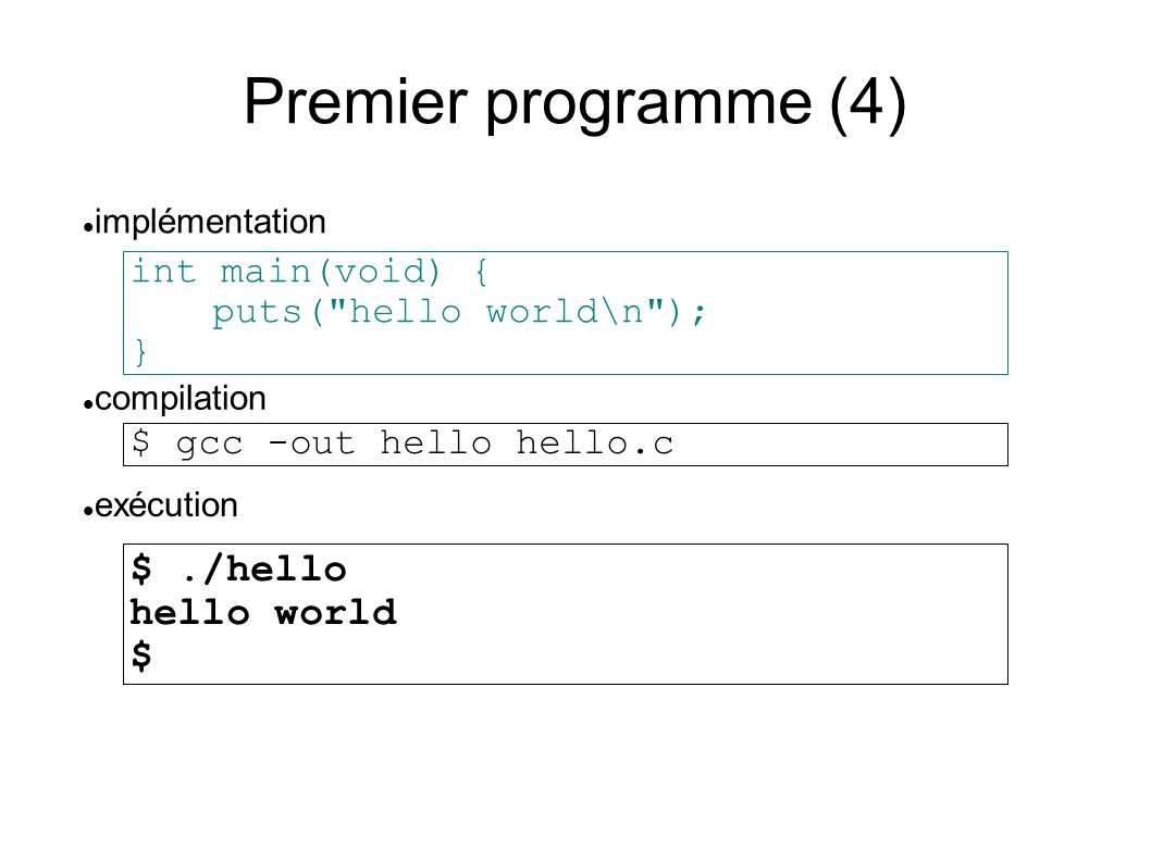 Premier programme (4) int main(void) { puts( hello world\n ); } compilation implémentation $ gcc -out hello hello.c exécution $./hello hello world $