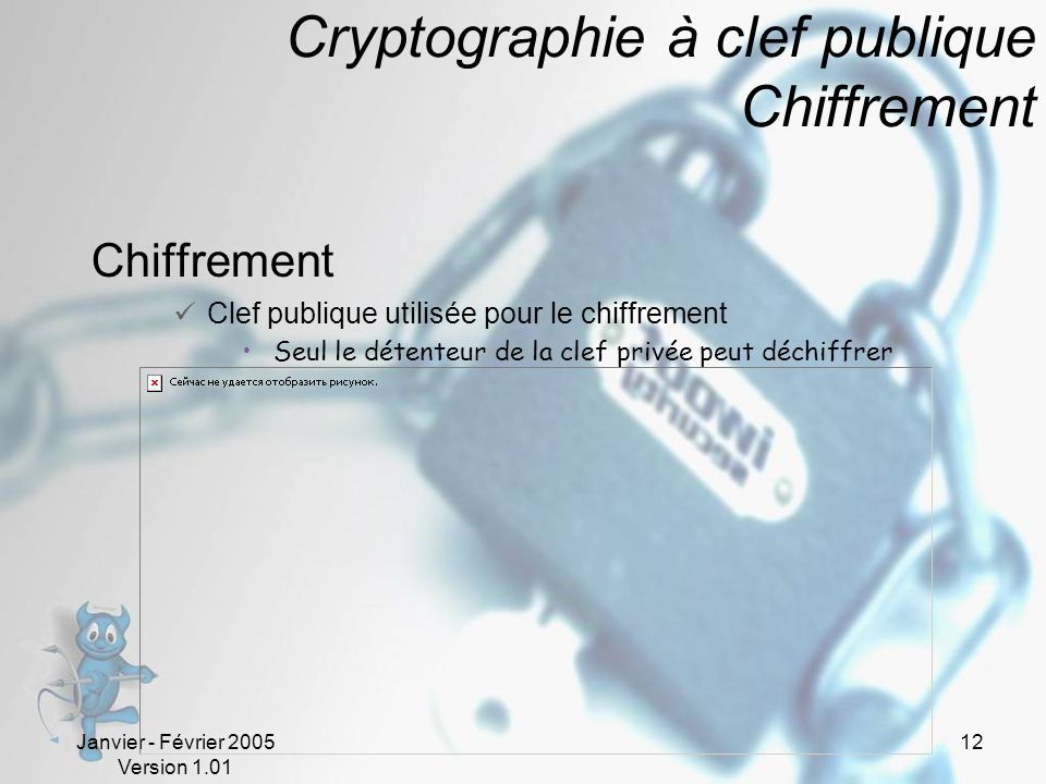 Janvier - Février 2005 Version 1.01 12 Cryptographie à clef publique Chiffrement Chiffrement Clef publique utilisée pour le chiffrement Seul le détenteur de la clef privée peut déchiffrer