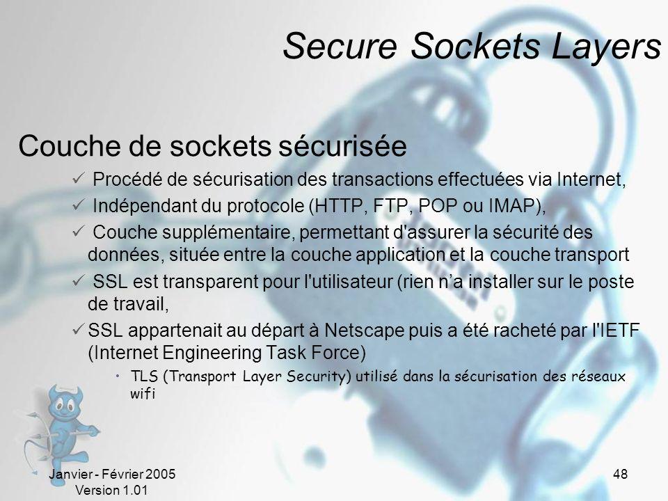 Janvier - Février 2005 Version 1.01 48 Secure Sockets Layers Couche de sockets sécurisée Procédé de sécurisation des transactions effectuées via Internet, Indépendant du protocole (HTTP, FTP, POP ou IMAP), Couche supplémentaire, permettant d assurer la sécurité des données, située entre la couche application et la couche transport SSL est transparent pour l utilisateur (rien na installer sur le poste de travail, SSL appartenait au départ à Netscape puis a été racheté par l IETF (Internet Engineering Task Force) TLS (Transport Layer Security) utilisé dans la sécurisation des réseaux wifi
