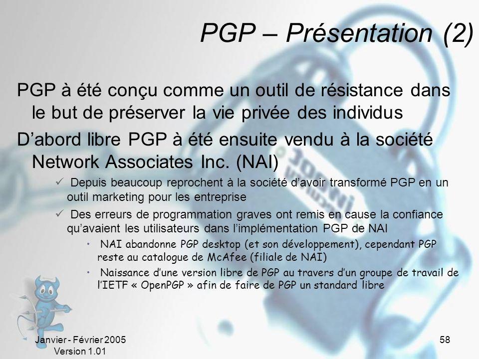 Janvier - Février 2005 Version 1.01 58 PGP – Présentation (2) PGP à été conçu comme un outil de résistance dans le but de préserver la vie privée des individus Dabord libre PGP à été ensuite vendu à la société Network Associates Inc.