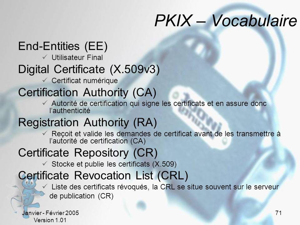 Janvier - Février 2005 Version 1.01 71 PKIX – Vocabulaire End-Entities (EE) Utilisateur Final Digital Certificate (X.509v3) Certificat numérique Certification Authority (CA) Autorité de certification qui signe les certificats et en assure donc lauthenticité Registration Authority (RA) Reçoit et valide les demandes de certificat avant de les transmettre à lautorité de certification (CA) Certificate Repository (CR) Stocke et publie les certificats (X.509) Certificate Revocation List (CRL) Liste des certificats révoqués, la CRL se situe souvent sur le serveur de publication (CR)