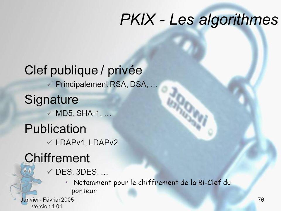 Janvier - Février 2005 Version 1.01 76 PKIX - Les algorithmes Clef publique / privée Principalement RSA, DSA, … Signature MD5, SHA-1, … Publication LDAPv1, LDAPv2 Chiffrement DES, 3DES, … Notamment pour le chiffrement de la Bi-Clef du porteur