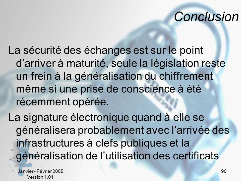 Janvier - Février 2005 Version 1.01 90 Conclusion La sécurité des échanges est sur le point darriver à maturité, seule la législation reste un frein à la généralisation du chiffrement même si une prise de conscience à été récemment opérée.