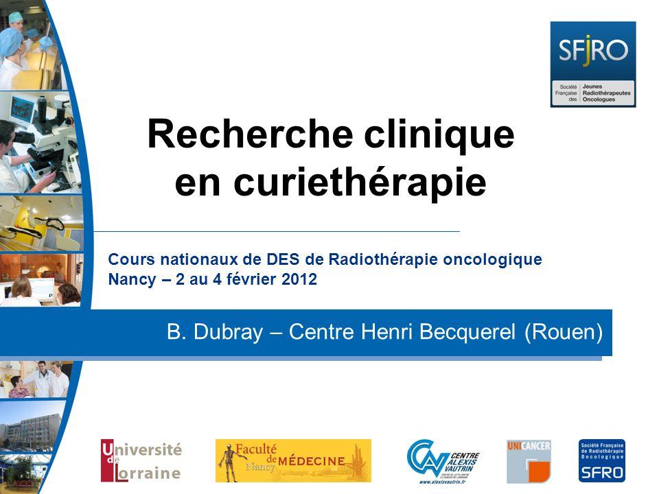 Cours nationaux de DES de Radiothérapie oncologique Nancy – 2 au 4 février 2012 B. Dubray – Centre Henri Becquerel (Rouen) Recherche clinique en curie