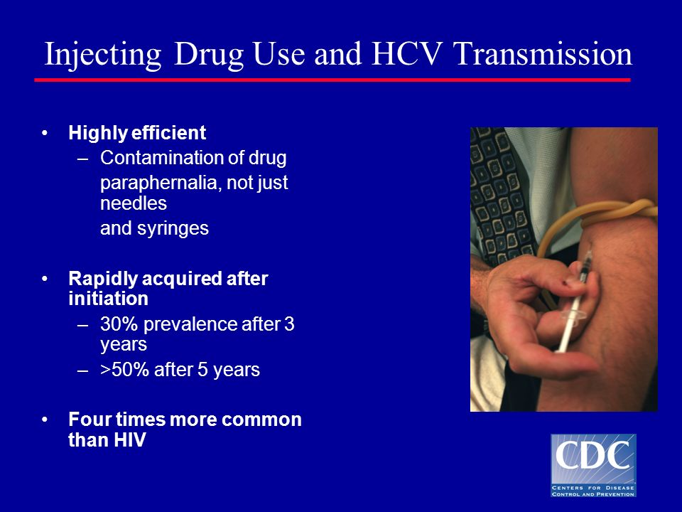 Injecting Drug Use and HCV Transmission Highly efficient –Contamination of drug paraphernalia, not just needles and syringes Rapidly acquired after in