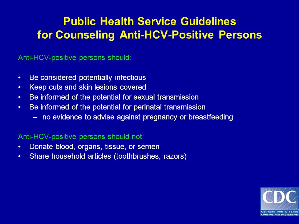Public Health Service Guidelines for Counseling Anti-HCV-Positive Persons Anti-HCV-positive persons should: Be considered potentially infectious Keep