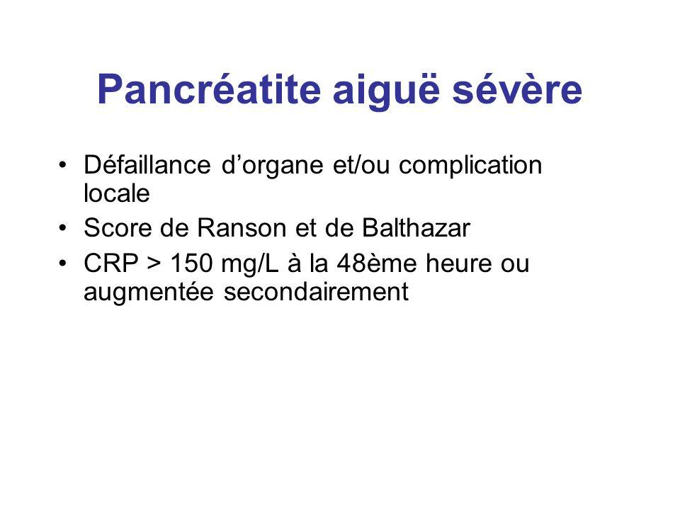 Pancréatite aiguë sévère Défaillance dorgane et/ou complication locale Score de Ranson et de Balthazar CRP > 150 mg/L à la 48ème heure ou augmentée se