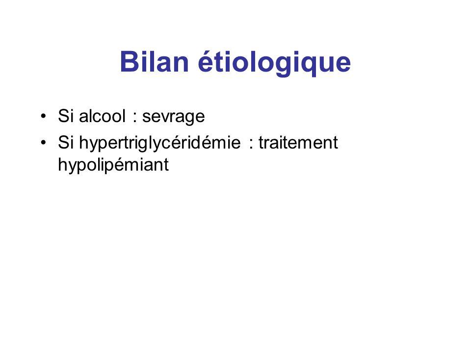 Bilan étiologique Si alcool : sevrage Si hypertriglycéridémie : traitement hypolipémiant