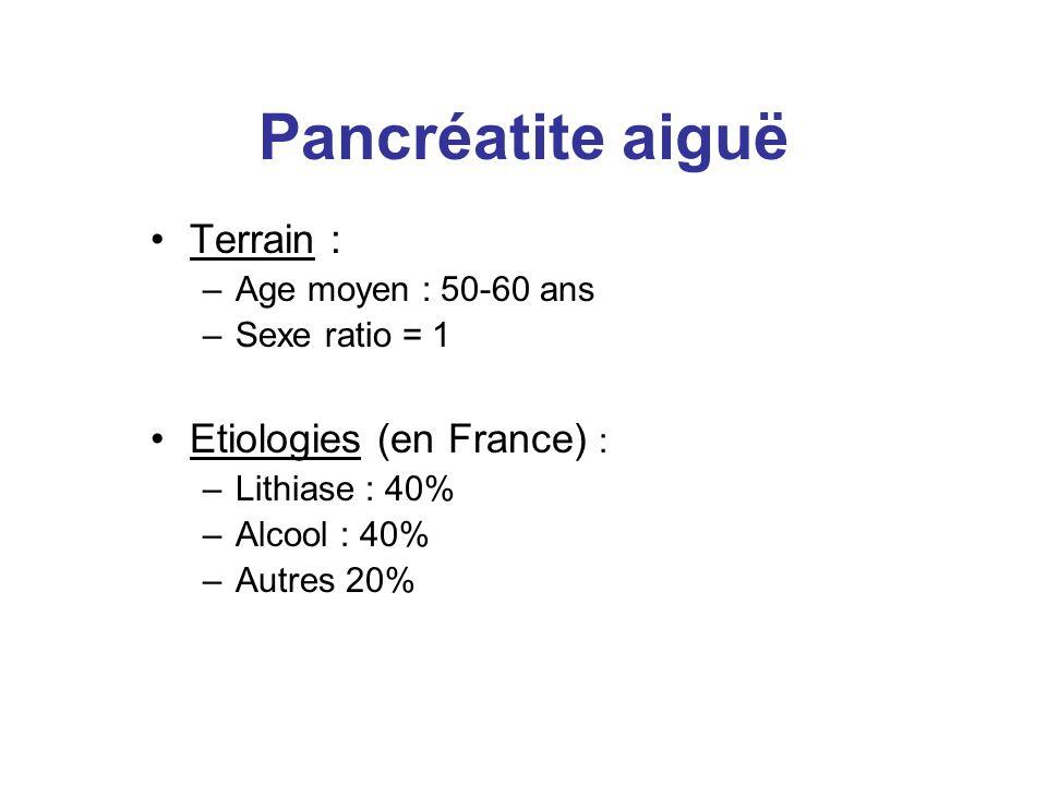 Pancréatite aiguë Terrain : –Age moyen : 50-60 ans –Sexe ratio = 1 Etiologies (en France) : –Lithiase : 40% –Alcool : 40% –Autres 20%