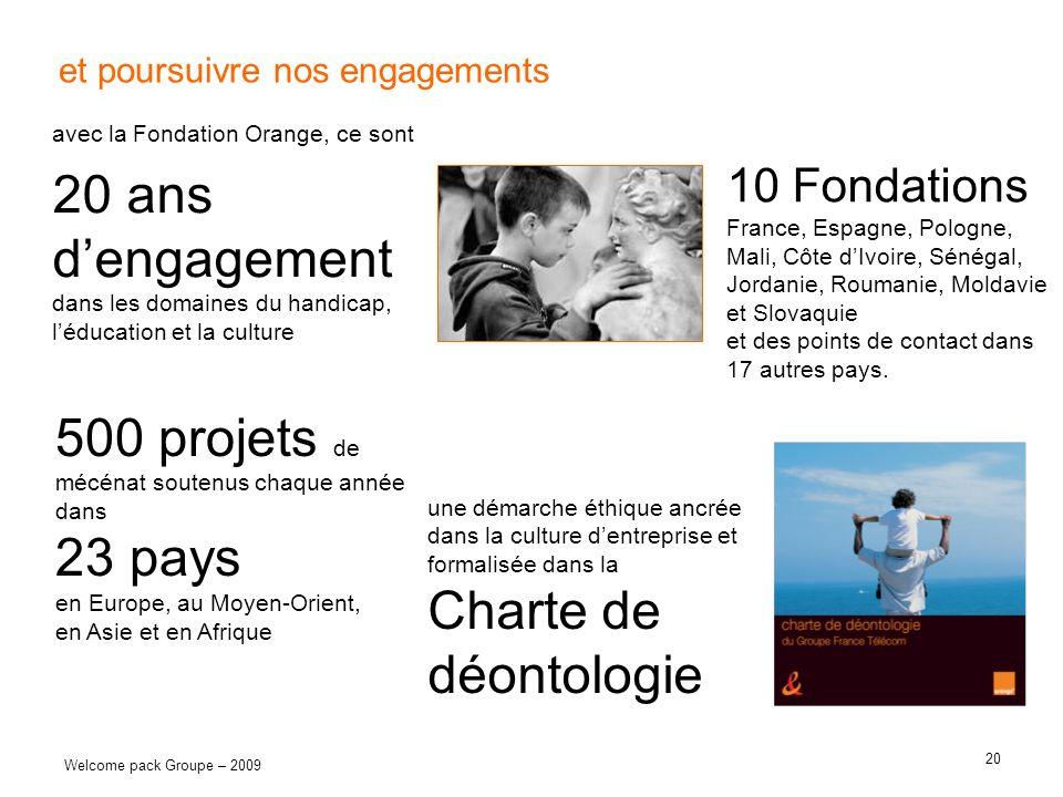 20 Welcome pack Groupe – 2009 et poursuivre nos engagements avec la Fondation Orange, ce sont 20 ans dengagement dans les domaines du handicap, léduca