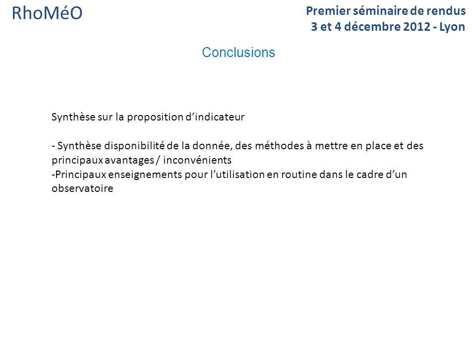 RhoMéO Conclusions Premier séminaire de rendus 3 et 4 décembre 2012 - Lyon Synthèse sur la proposition dindicateur - Synthèse disponibilité de la donnée, des méthodes à mettre en place et des principaux avantages / inconvénients -Principaux enseignements pour lutilisation en routine dans le cadre dun observatoire