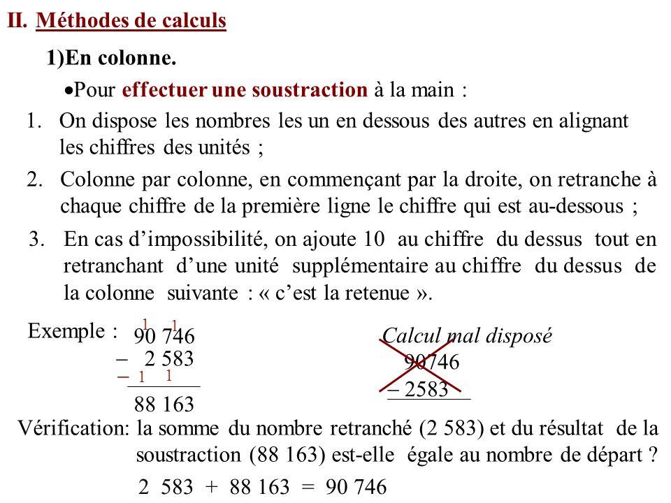 II. Méthodes de calculs 1)En colonne. Pour effectuer une soustraction à la main : 1.On dispose les nombres les un en dessous des autres en alignant le