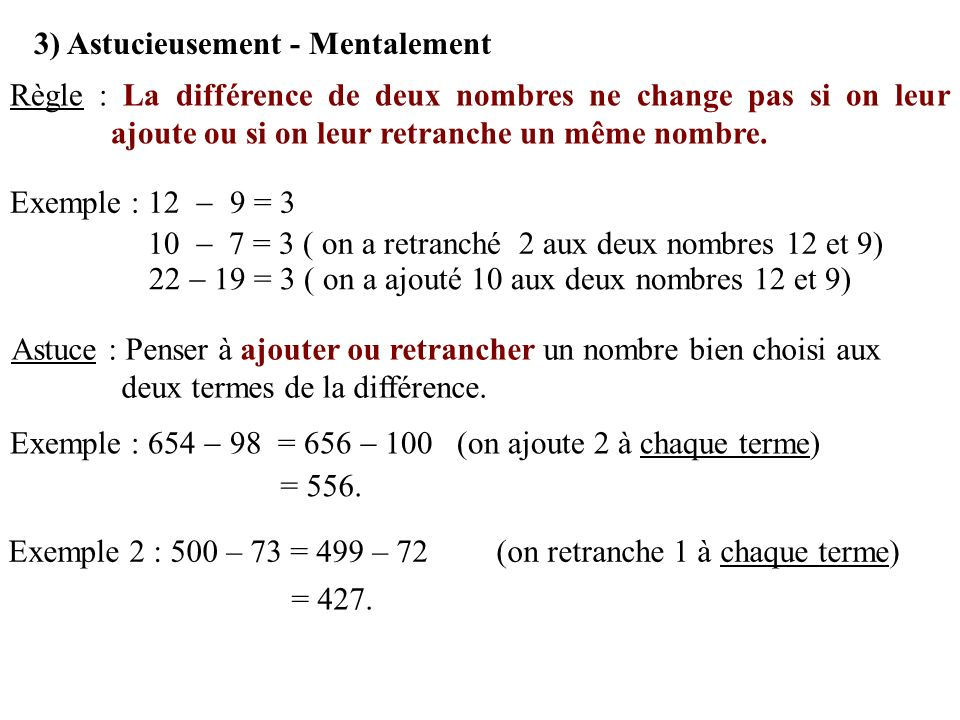 3) Astucieusement - Mentalement Règle : La différence de deux nombres ne change pas si on leur ajoute ou si on leur retranche un même nombre. Exemple