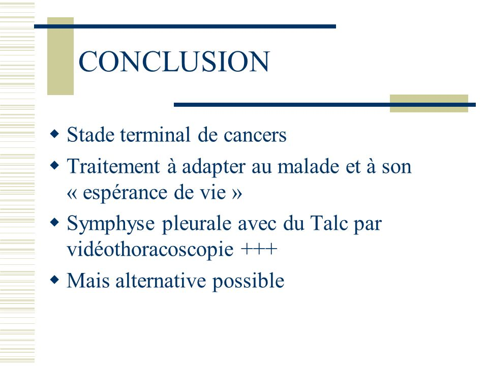 CONCLUSION Stade terminal de cancers Traitement à adapter au malade et à son « espérance de vie » Symphyse pleurale avec du Talc par vidéothoracoscopi