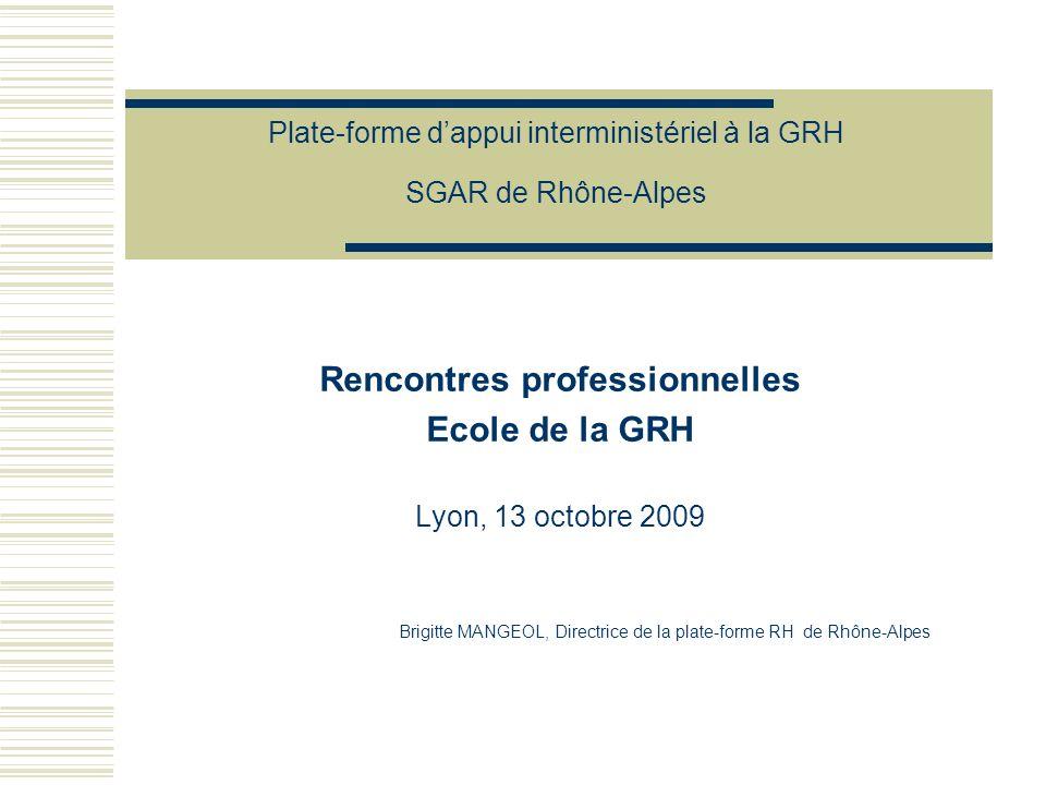 Plate-forme dappui interministériel à la GRH SGAR de Rhône-Alpes Rencontres professionnelles Ecole de la GRH Lyon, 13 octobre 2009 Brigitte MANGEOL, D