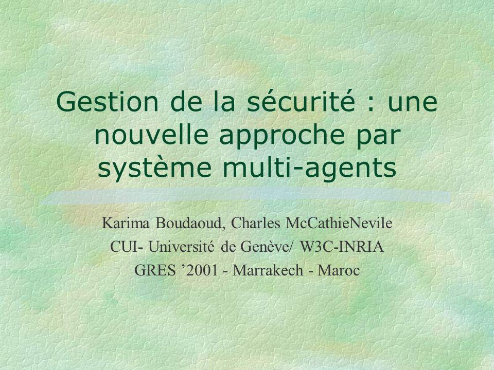 Karima Boudaoud, Charles McCathieNevile CUI- Université de Genève/ W3C-INRIA GRES 2001 - Marrakech - Maroc Gestion de la sécurité : une nouvelle approche par système multi-agents