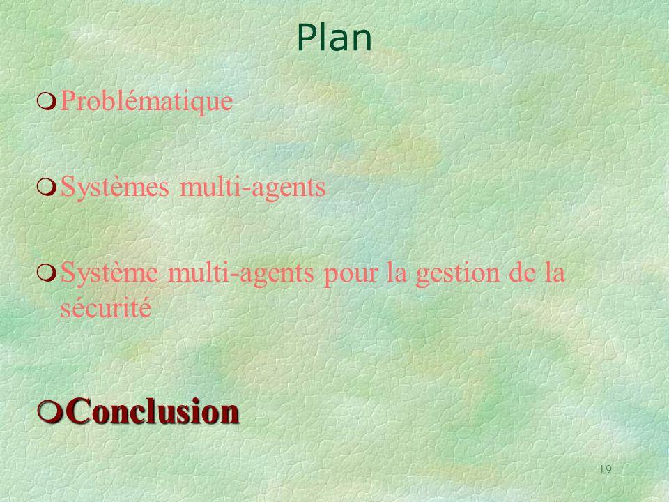 19 m Problématique m Systèmes multi-agents m Système multi-agents pour la gestion de la sécurité m Conclusion Plan