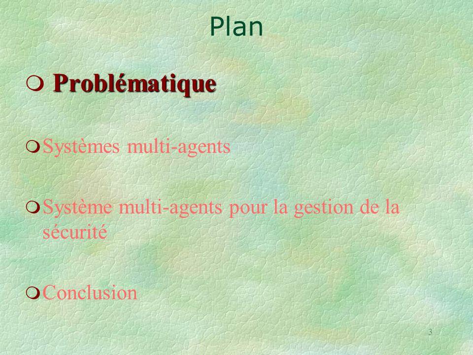 3 Problématique m Problématique m Systèmes multi-agents m Système multi-agents pour la gestion de la sécurité m Conclusion Plan
