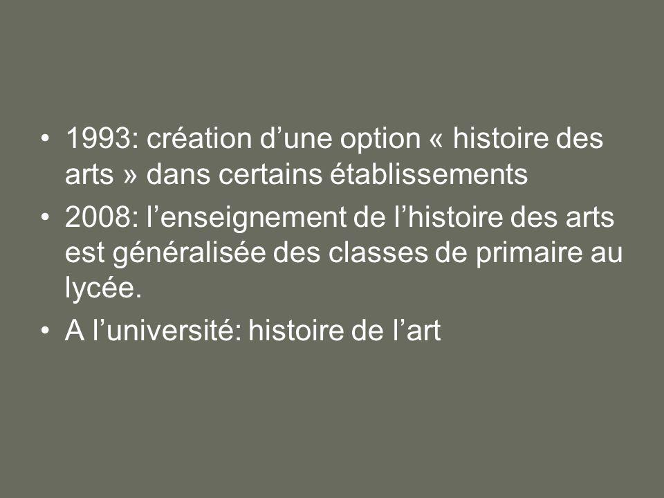 1993: création dune option « histoire des arts » dans certains établissements 2008: lenseignement de lhistoire des arts est généralisée des classes de