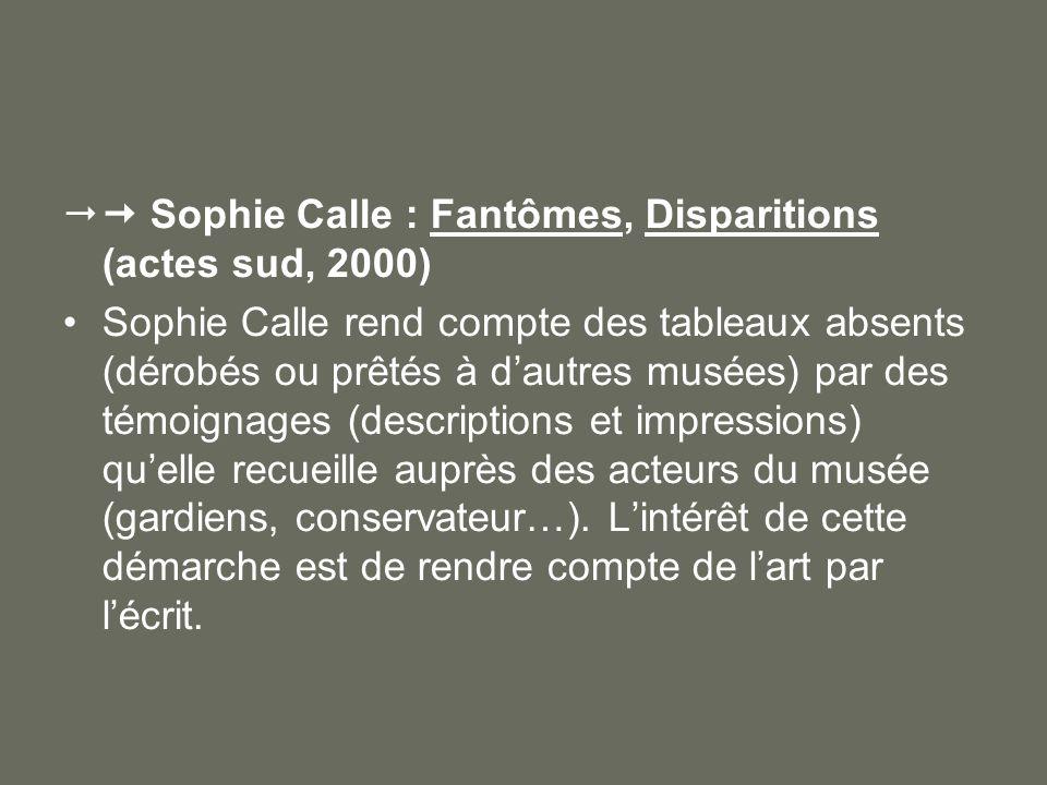 Sophie Calle : Fantômes, Disparitions (actes sud, 2000) Sophie Calle rend compte des tableaux absents (dérobés ou prêtés à dautres musées) par des tém