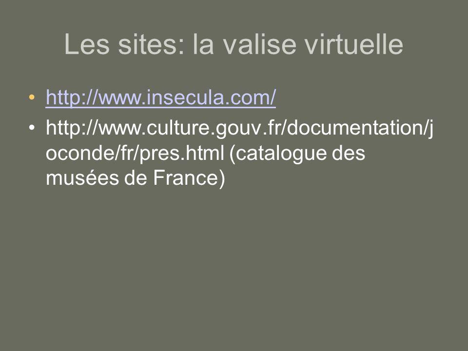 Les sites: la valise virtuelle http://www.insecula.com/ http://www.culture.gouv.fr/documentation/j oconde/fr/pres.html (catalogue des musées de France