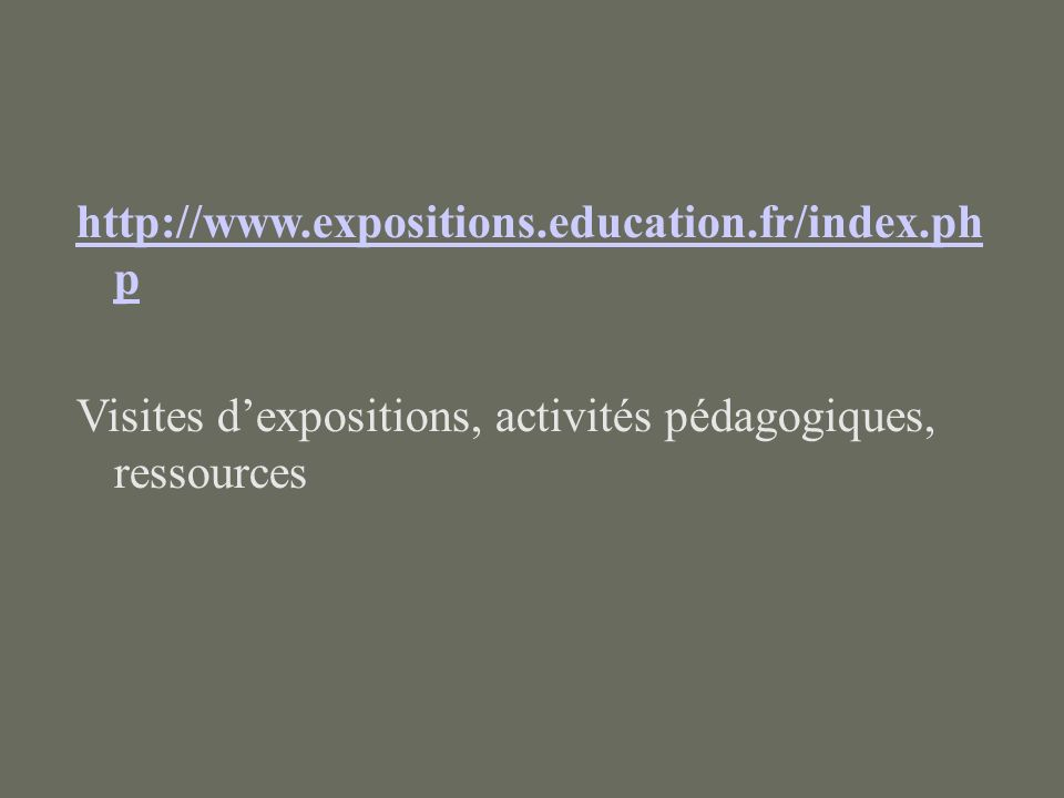 http://www.expositions.education.fr/index.ph p Visites dexpositions, activités pédagogiques, ressources