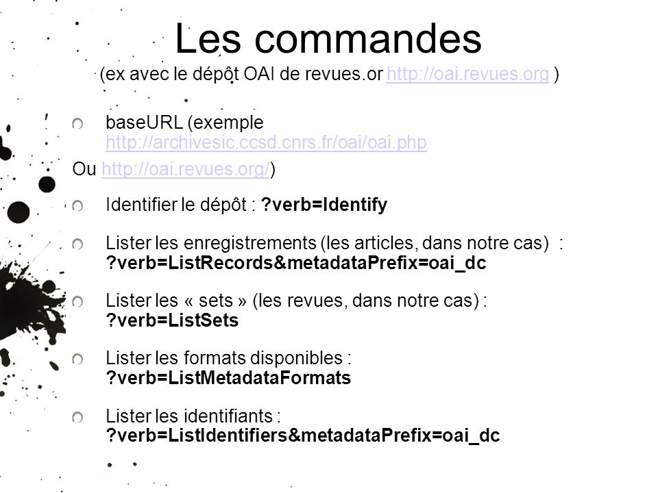 Les commandes (ex avec le dépôt OAI de revues.or http://oai.revues.org )http://oai.revues.org baseURL (exemple http://archivesic.ccsd.cnrs.fr/oai/oai.