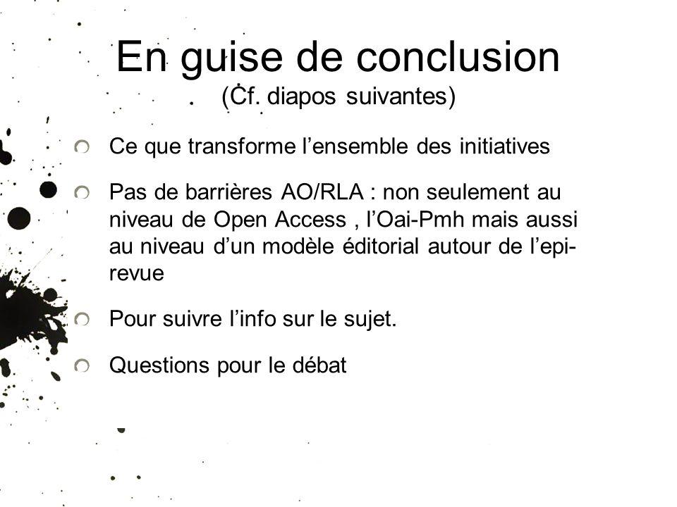 En guise de conclusion (Cf. diapos suivantes) Ce que transforme lensemble des initiatives Pas de barrières AO/RLA : non seulement au niveau de Open Ac