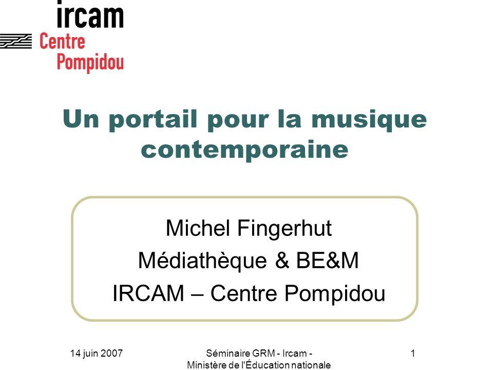14 juin 2007Séminaire GRM - Ircam - Ministère de l'Éducation nationale 1 Un portail pour la musique contemporaine Michel Fingerhut Médiathèque & BE&M