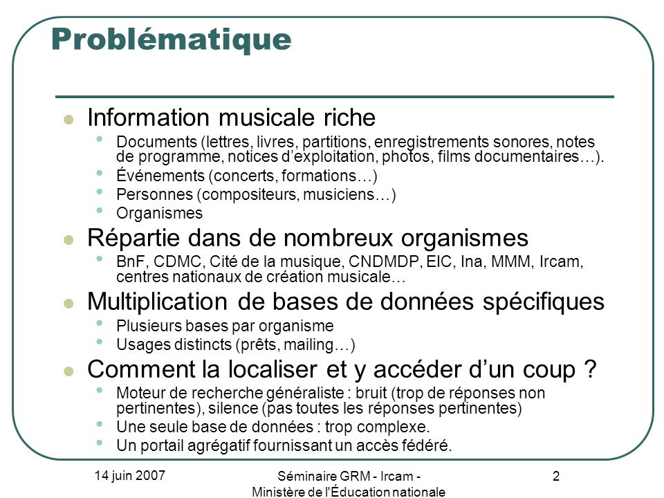 14 juin 2007 Séminaire GRM - Ircam - Ministère de l Éducation nationale 2 Problématique Information musicale riche Documents (lettres, livres, partitions, enregistrements sonores, notes de programme, notices dexploitation, photos, films documentaires…).
