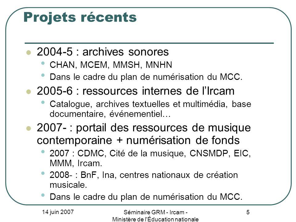 14 juin 2007 Séminaire GRM - Ircam - Ministère de l'Éducation nationale 5 Projets récents 2004-5 : archives sonores CHAN, MCEM, MMSH, MNHN Dans le cad