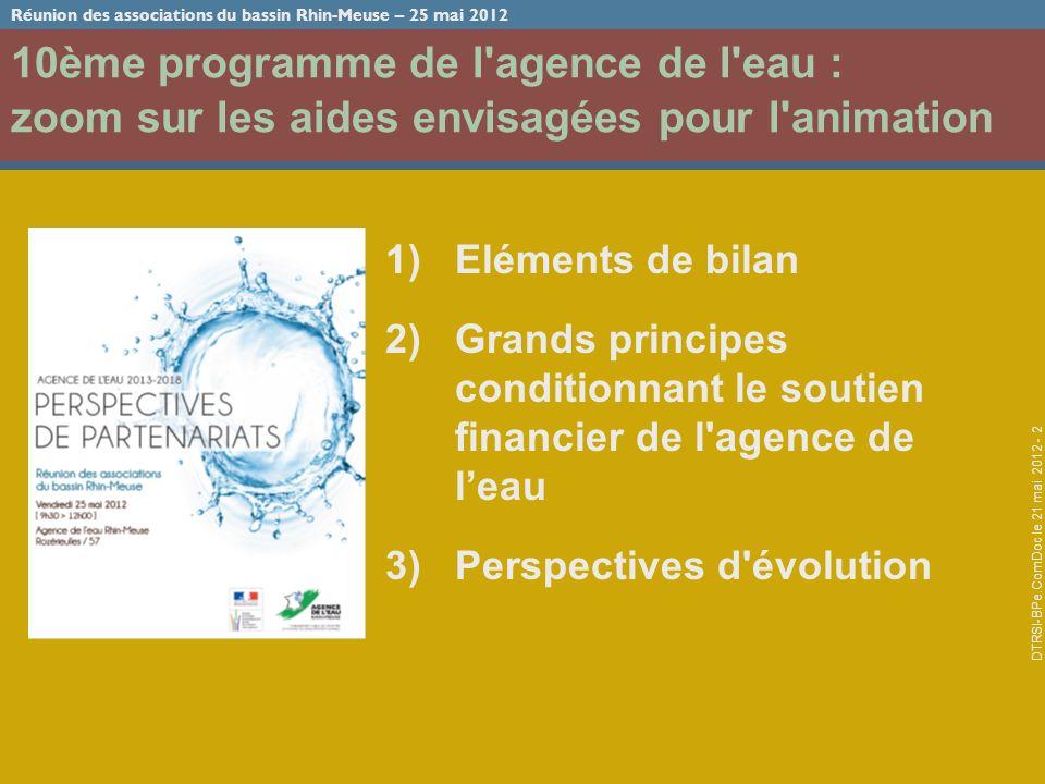 Réunion des associations du bassin Rhin-Meuse – 25 mai 2012 DTRSI-BPe.ComDoc le 21 mai 2012 - 2 10ème programme de l agence de l eau : zoom sur les aides envisagées pour l animation 1)Eléments de bilan 2)Grands principes conditionnant le soutien financier de l agence de leau 3)Perspectives d évolution