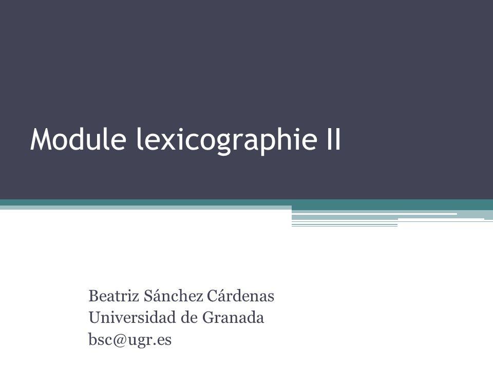 Module lexicographie II Beatriz Sánchez Cárdenas Universidad de Granada bsc@ugr.es