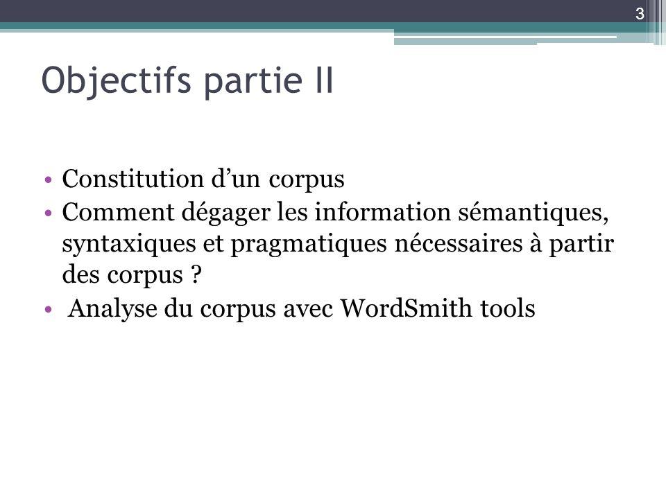Objectifs partie II Constitution dun corpus Comment dégager les information sémantiques, syntaxiques et pragmatiques nécessaires à partir des corpus ?