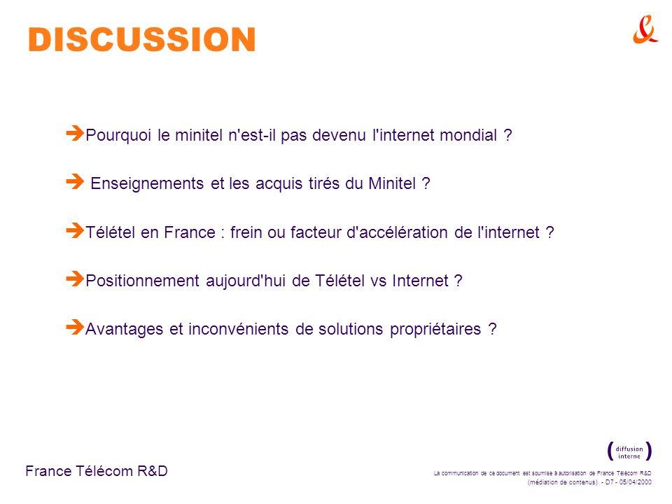 La communication de ce document est soumise à autorisation de France Télécom R&D (médiation de contenus) - D7 - 05/04/2000 France Télécom R&D DISCUSSION è Pourquoi le minitel n est-il pas devenu l internet mondial .