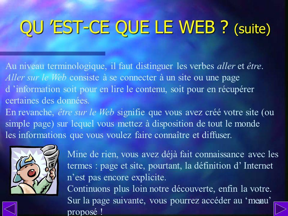 9 QU EST-CE QUE LE WEB ? (suite) Dailleurs, web signifie toile, en anglais. Elle est constituée de millions dordinateurs reliés, connectés, les uns au