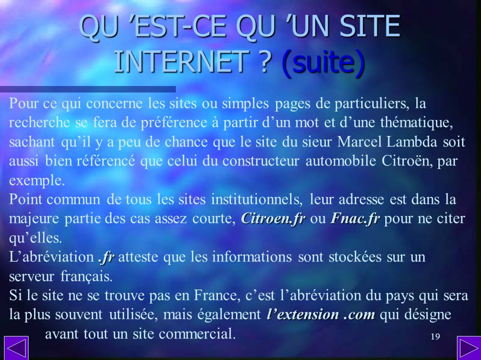 18 QU EST-CE QU UNE PAGE INTERNET ? La partie multimédia dInternet est constituée de millions de pages conçues sur ordinateur puis rassemblées dans de