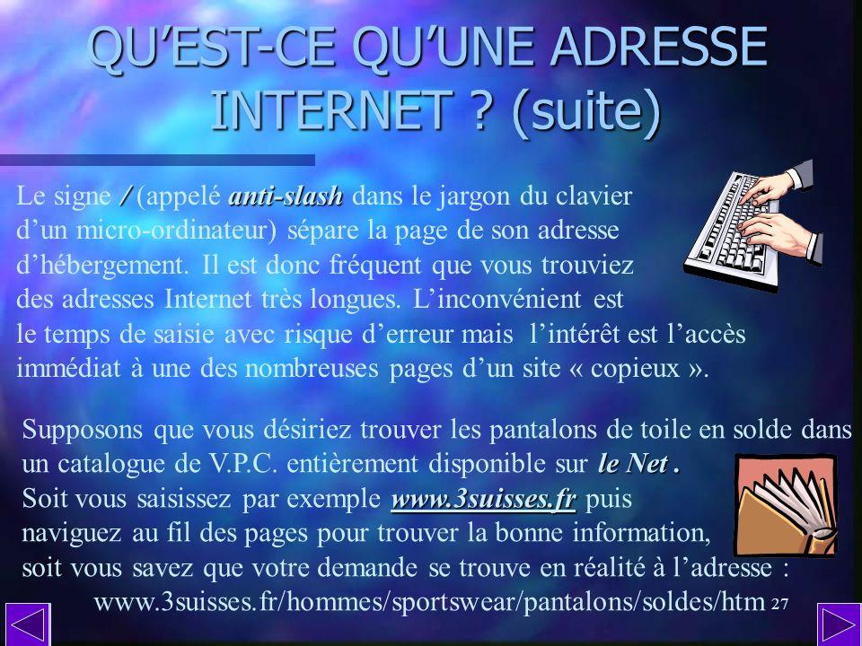 26 QUEST-CE QUUNE ADRESSE INTERNET ? (suite) Toutes les adresses Internet du Web sont précédées de ces lettres et signes, un peu comme si vous étiez o