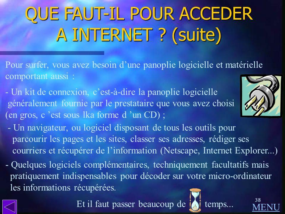 37 QUE FAUT-IL POUR ACCEDER A INTERNET ? - Un ordinateur, bien sur ; - Un modem, qui assure la connexion téléphonique avec le réseau ; - Et un prestat